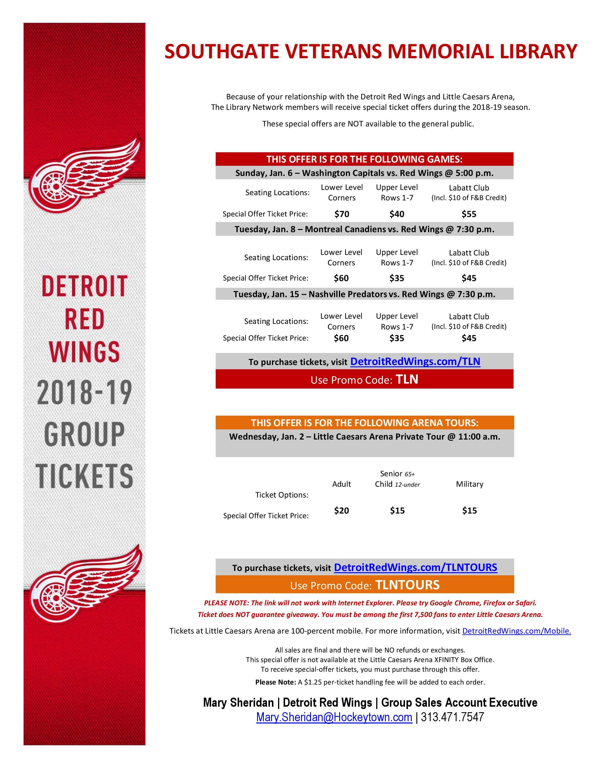 Flyer that reads:   Detroit Red Wings 2018-19 Group Tickets  SOUTHGATE VETERANS MEMORIAL LIBRARY Because of your relationship with the Detroit Red Wings and Little Caesars Arena, The Library Network members will receive special ticket offers during the 2018-19 season. These special offers are NOT available to the general public. THIS OFFER IS FOR THE FOLLOWING GAMES: Sunday, Jan. 6 – Washington Capitals vs. Red Wings @ 5:00 p.m. Seating Locations: Lower Level Corners Upper Level Rows 1-7 Labatt Club (Incl. $10 of F&B Credit) Special Offer Ticket Price: $70 $40 $55 Tuesday, Jan. 8 – Montreal Canadiens vs. Red Wings @ 7:30 p.m. Seating Locations: Lower Level Corners Upper Level Rows 1-7 Labatt Club (Incl. $10 of F&B Credit) Special Offer Ticket Price: $60 $35 $45 Tuesday, Jan. 15 – Nashville Predators vs. Red Wings @ 7:30 p.m. Seating Locations: Lower Level Corners Upper Level Rows 1-7 Labatt Club (Incl. $10 of F&B Credit) Special Offer Ticket Price: $60 $35 $45 To purchase tickets, visit DetroitRedWings.com/TLN Use Promo Code: TLN THIS OFFER IS FOR THE FOLLOWING ARENA TOURS: Wednesday, Jan. 2 – Little Caesars Arena Private Tour @ 11:00 a.m. Ticket Options: Adult Senior 65+ Child 12-under Military Special Offer Ticket Price: $20 $15 $15 To purchase tickets, visit DetroitRedWings.com/TLNTOURS Use Promo Code: TLNTOURS PLEASE NOTE: The link will not work with Internet Explorer. Please try Google Chrome, Firefox or Safari. Ticket does NOT guarantee giveaway. You must be among the first 7,500 fans to enter Little Caesars Arena. Tickets at Little Caesars Arena are 100-percent mobile. For more information, visit DetroitRedWings.com/Mobile. All sales are final and there will be NO refunds or exchanges. This special offer is not available at the Little Caesars Arena XFINITY Box Office. To receive special-offer tickets, you must purchase through this offer. Please Note: A $1.25 per-ticket handling fee will be added to each order. Mary Sheridan | Detroit Red Wings | Group Sales Account Executive Mary.Sheridan@Hockeytown.com | 313.471.7547