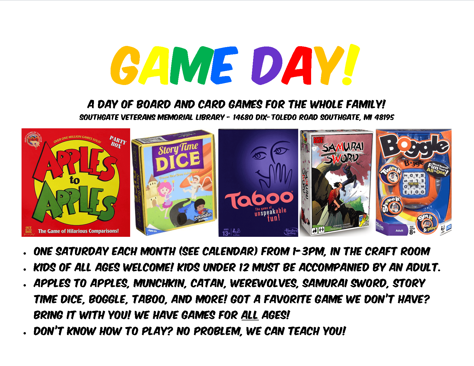 A poster explaining Game Days with images of several board games. The text reads: One Saturday each month (see calendar) from 1-3Pm, in the craft room. Kids of all ages welcome! kids under 12 must be accompanied by an adult. Apples to apples, Munchkin, Catan, Werewolves, Samurai Sword, Story Time Dice, Boggle, Taboo, and more! Got a favorite game we don't have? Bring it with you! We have games for all ages! Don't know how to play? No problem, we can teach you!